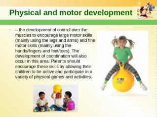 Physical and motor development – the development of control over the muscles to