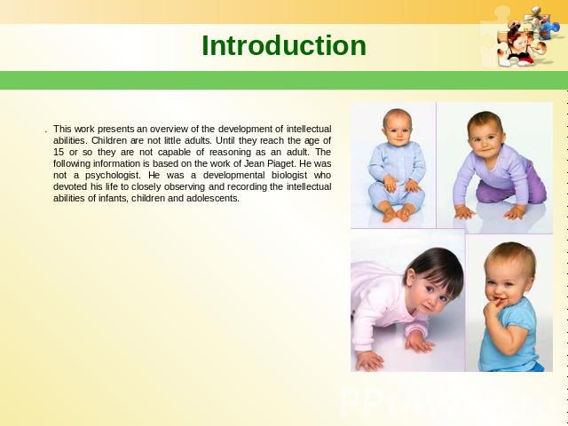 Introduction This work presents an overview of the development of intellectual abilities. Children are not little adults. Until they reach the age of 15 or so they are not capable of reasoning as an adult. The following information is based on the w…