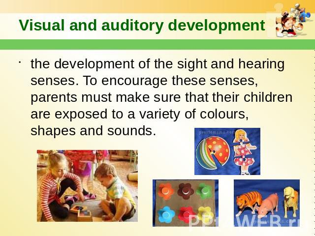 Visual and auditory development the development of the sight and hearing senses. To encourage these senses, parents must make sure that their children are exposed to a variety of colours, shapes and sounds.