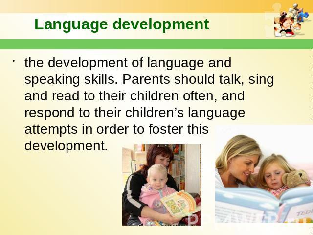 Language development the development of language and speaking skills. Parents should talk, sing and read to their children often, and respond to their children's language attempts in order to foster this development.