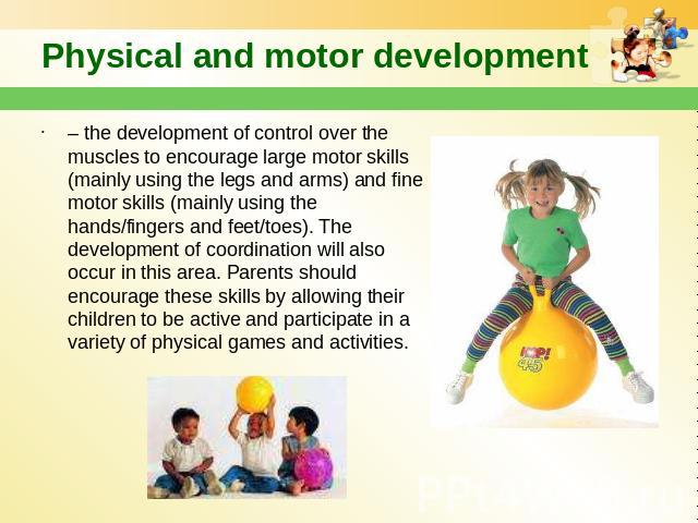 Physical and motor development – the development of control over the muscles to encourage large motor skills (mainly using the legs and arms) and fine motor skills (mainly using the hands/fingers and feet/toes). The development of coordination will …