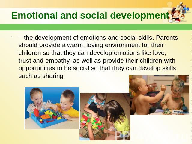 Emotional and social development – the development of emotions and social skills. Parents should provide a warm, loving environment for their children so that they can develop emotions like love, trust and empathy, as well as provide their children …