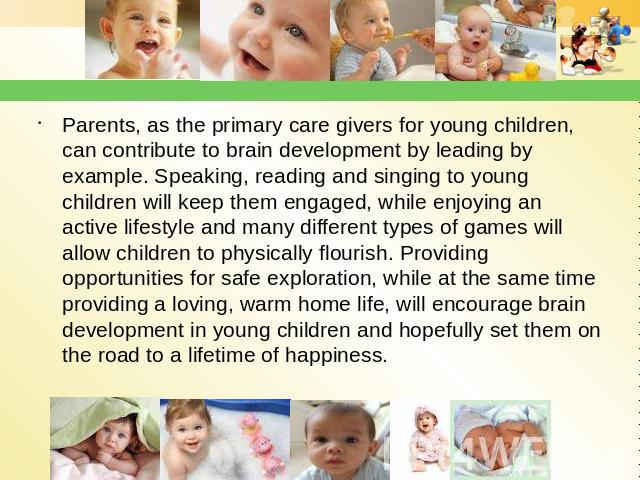 Parents, as the primary care givers for young children, can contribute to brain development by leading by example. Speaking, reading and singing to young children will keep them engaged, while enjoying an active lifestyle and many different types of…