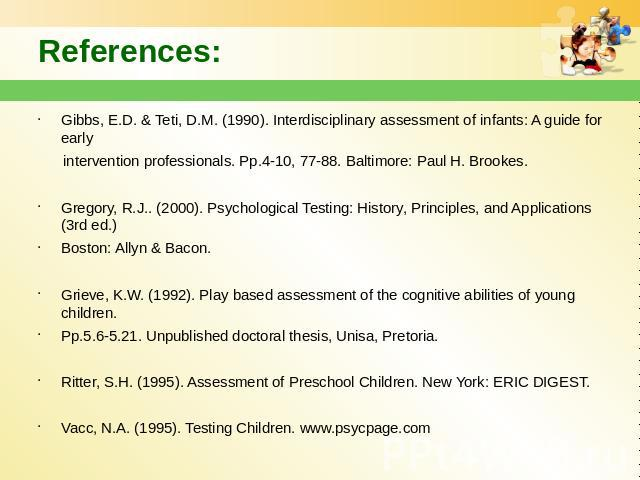 References: Gibbs, E.D. & Teti, D.M. (1990). Interdisciplinary assessment of infants: A guide for early intervention professionals. Pp.4-10, 77-88. Baltimore: Paul H. Brookes. Gregory, R.J.. (2000). Psychological Testing: History, Principles, an…