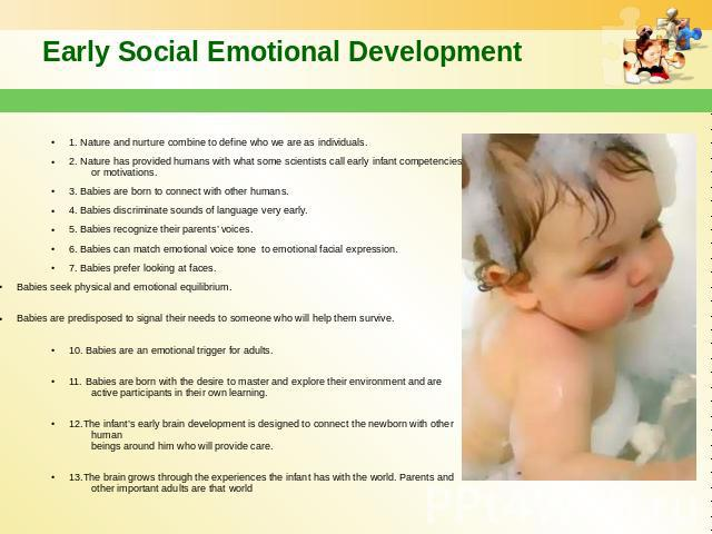 Early Social Emotional Development 1. Nature and nurture combine to define who we are as individuals. 2. Nature has provided humans with what some scientists call early infant competencies or motivations. 3. Babies are born to connect with other hum…