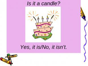 Is it a candle? Yes, it is/No, it isn't.