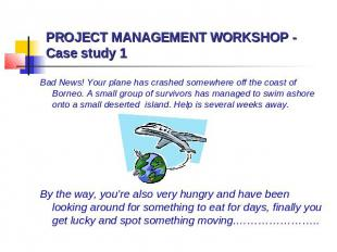 PROJECT MANAGEMENT WORKSHOP - Case study 1 Bad News! Your plane has crashed some
