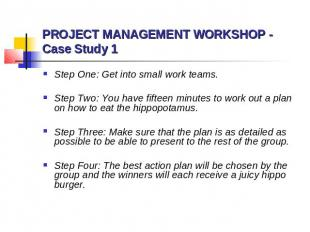 PROJECT MANAGEMENT WORKSHOP - Case Study 1 Step One: Get into small work teams.