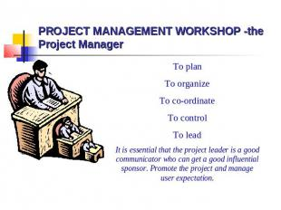 PROJECT MANAGEMENT WORKSHOP -the Project Manager To plan To organize To co-ordin