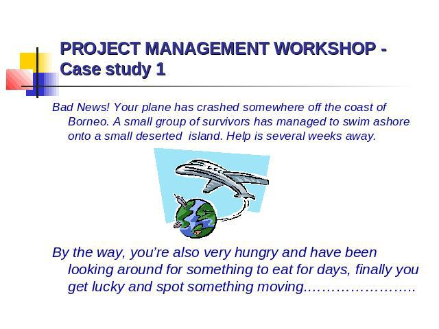 PROJECT MANAGEMENT WORKSHOP - Case study 1 Bad News! Your plane has crashed somewhere off the coast of Borneo. A small group of survivors has managed to swim ashore onto a small deserted island. Help is several weeks away. By the way, you're also ve…