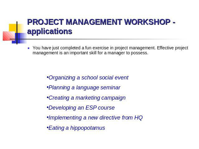 PROJECT MANAGEMENT WORKSHOP - applications You have just completed a fun exercise in project management. Effective project management is an important skill for a manager to possess. Organizing a school social event Planning a language seminar Creati…