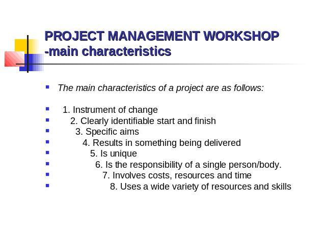 PROJECT MANAGEMENT WORKSHOP -main characteristics The main characteristics of a project are as follows: 1. Instrument of change 2. Clearly identifiable start and finish 3. Specific aims 4. Results in something being delivered 5. Is unique 6. Is the …
