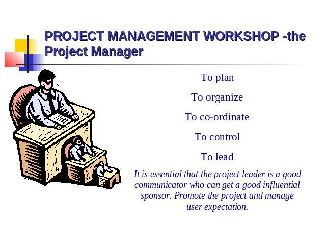 PROJECT MANAGEMENT WORKSHOP -the Project Manager To plan To organize To co-ordinate To control To lead It is essential that the project leader is a good communicator who can get a good influential sponsor. Promote the project and manage user expectation.