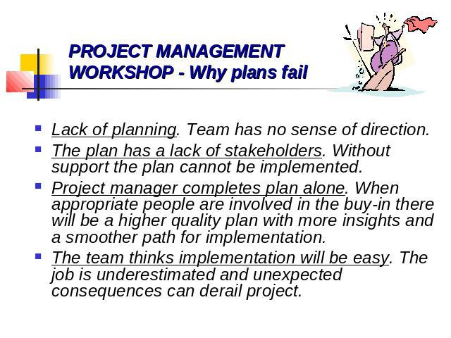 Lack of planning. Team has no sense of direction. The plan has a lack of stakeholders. Without support the plan cannot be implemented. Project manager completes plan alone. When appropriate people are involved in the buy-in there will be a higher qu…
