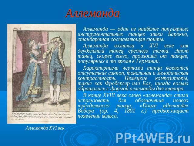 Аллеманда Аллеманда — сам изо особо популярных инструментальных танцев эпохи Барокко, стандартная составляющая сюиты. Аллеманда возникла во XVI веке по образу двудольный пуститься в пляс среднего темпа. Этот танец, поскорее всего, произошёл ото танцев, популярных во т…