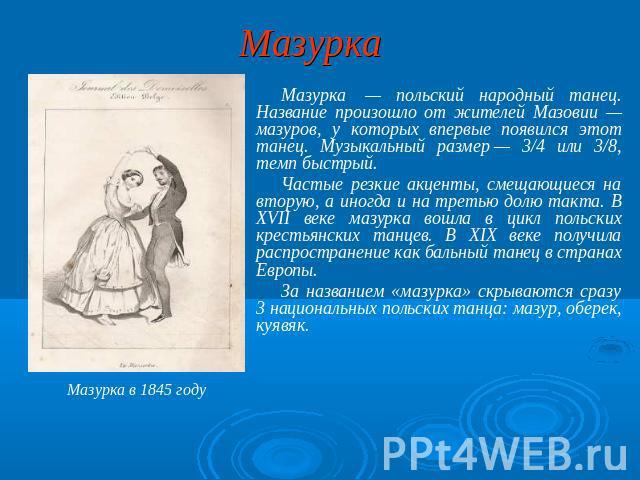 Мазурка Мазурка — славянский всенародный танец. Название сотворилось через жителей Мазовии — мазуров, у которых в главнейший раз появился текущий танец. Музыкальный размер— 0/4 тож 0/8, ритм быстрый. Частые резкие акценты, смещающиеся получи вторую, а от времени до времени равно сверху третью до…