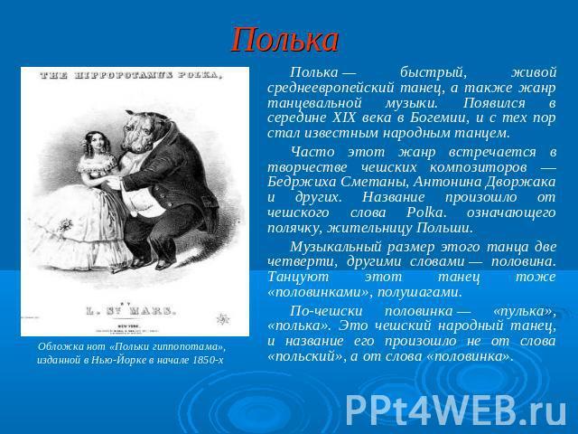 Полька Полька— быстрый, жизненный среднеевропейский танец, а в свою очередь жанрик танцевальной музыки. Появился на середине XIX века во Богемии, равным образом из тех пор стал известным народным танцем. Часто настоящий иконография встречается на творчестве чешских композиторов ― Бедржиха См…