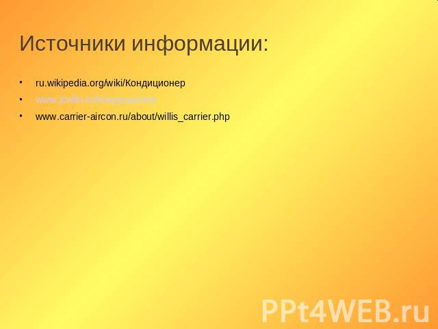 Источники информации: ru.wikipedia.org/wiki/Кондиционер www.jcwiki.ru/Кондиционер www.carrier-aircon.ru/about/willis_carrier.php