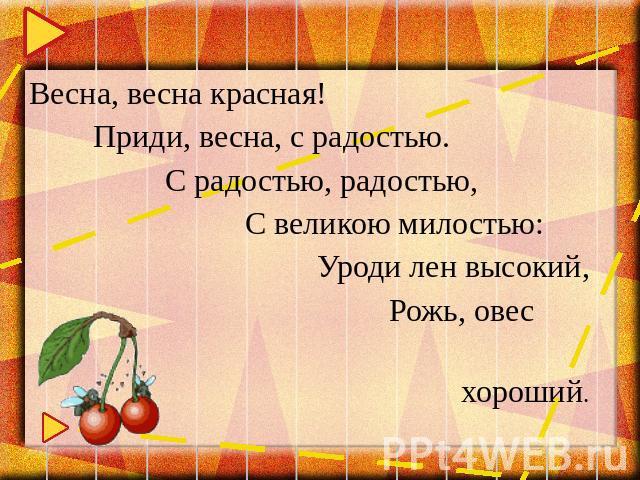 Весна, кострома красная! Приди, весна,  со радостью. С радостью, радостью, С великою милостью: Уроди зеамет высокий, Рожь, овсянка хороший.