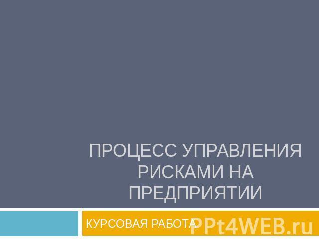 Презентация Процесс управления рисками на предприятии скачать  Процесс управления рисками на предприятии КУРСОВАЯ РАБОТА