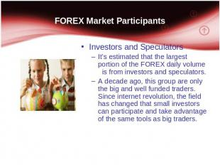 FOREX Market Participants Investors and Speculators It's estimated that the larg