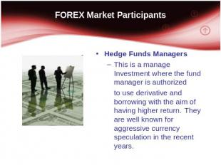 FOREX Market Participants Hedge Funds Managers This is a manage Investment where