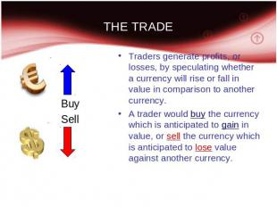 THE TRADE Traders generate profits, or losses, by speculating whether a currency