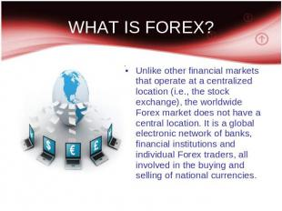 WHAT IS FOREX? Unlike other financial markets that operate at a centralized loca