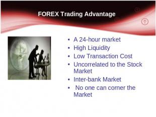 FOREX Trading Advantage A 24-hour market High Liquidity Low Transaction Cost Unc