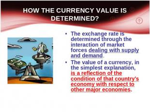 HOW THE CURRENCY VALUE IS DETERMINED? The exchange rate is determined through th