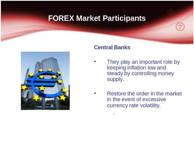 FOREX Market Participants Central Banks They play an important role by keeping inflation low and steady by controlling money supply. Restore the order in the market in the event of excessive currency rate volatility. .