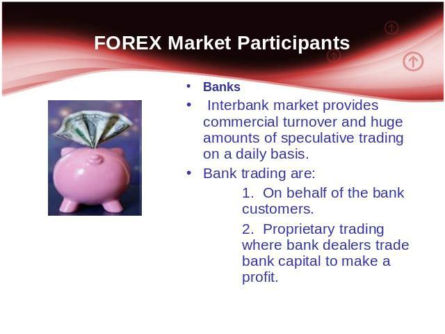 FOREX Market Participants Banks Interbank market provides commercial turnover and huge amounts of speculative trading on a daily basis. Bank trading are: 1. On behalf of the bank customers. 2. Proprietary trading where bank dealers trade bank capita…