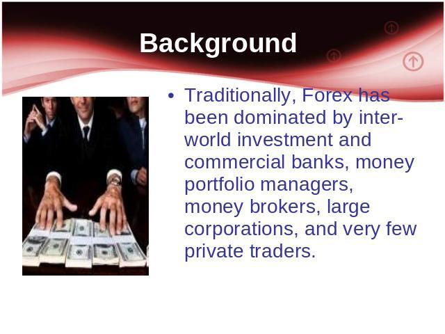 Background Traditionally, Forex has been dominated by inter-world investment and commercial banks, money portfolio managers, money brokers, large corporations, and very few private traders.