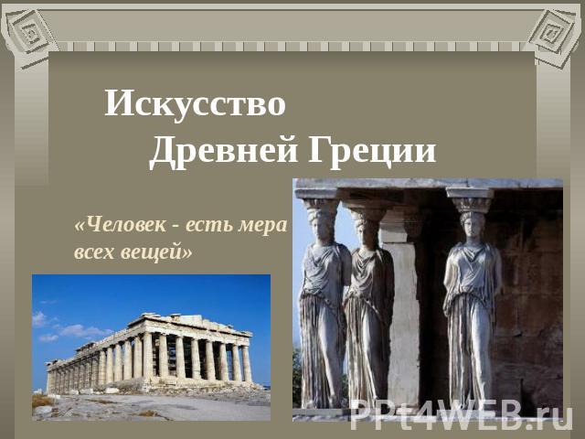 Презентация на тему Искусство Древней Греции презентации по  Искусство Древней Греции Человек есть мера всех вещей