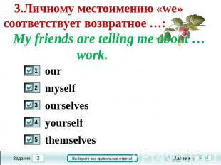 3.Личному местоимению «we» соответствует возвратное …: My friends are telling me