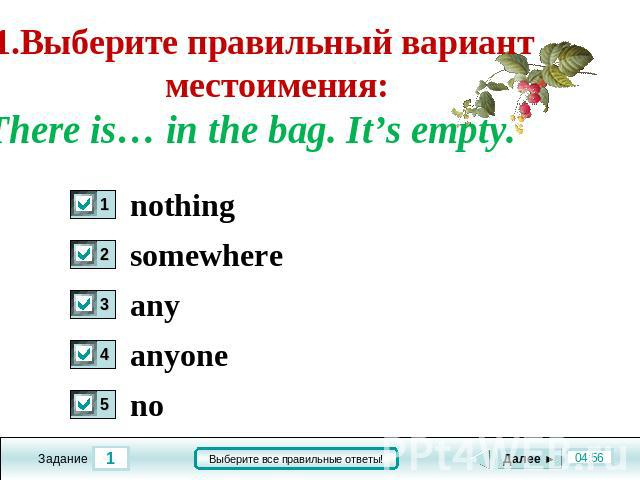 1.Выберите правильный вариант местоимения: There is… in the bag. It's empty. nothing somwhere any anyone no