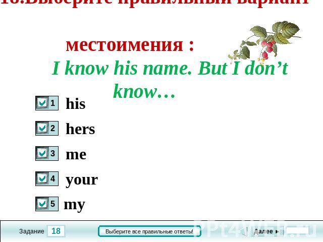 18.Выберите правильный вариант местоимения : I know his name. But I don't know… his hers me your my
