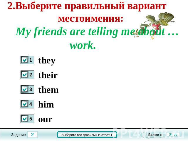 2.Выберите правильный вариант местоимения: My friends are telling me about … work. they their them him our