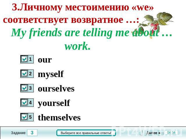 3.Личному местоимению «we» соответствует возвратное …: My friends are telling me about … work. our myself ourselves yourself themselves