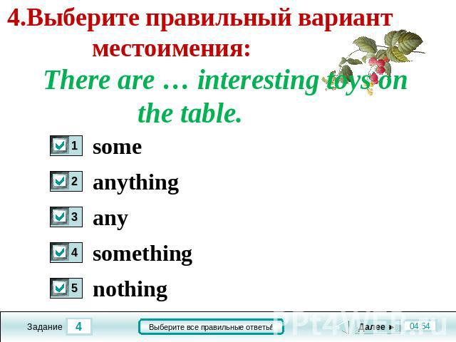 4.Выберите правильный вариант местоимения: There are … interesting toys on the table. some anything any something nothing