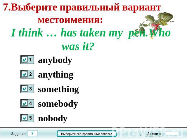 7.Выберите правильный вариант местоимения: I think … has taken my pen.Who was it? anybody anything something somebody nobody