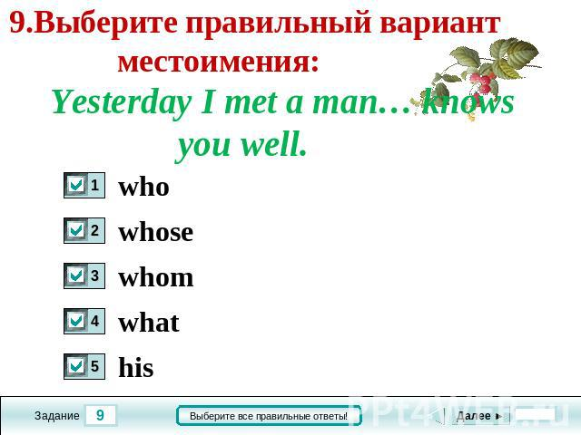 9.Выберите правильный вариант местоимения: Yesterday I met a man… knows you well. who whose whom what his