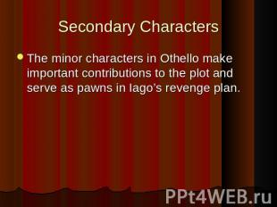 Secondary Characters The minor characters in Othello make important contribution
