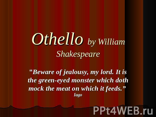 "Othello by William Shakespeare ""Beware of jealousy, my lord. It is the green-eyed monster which doth mock the meat on which it feeds."" Iago"