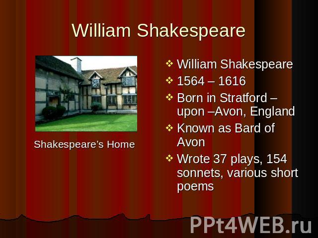 William Shakespeare Shakespeare's Home William Shakespeare 1564 – 1616 Born in Stratford – upon –Avon, England Known as Bard of Avon Wrote 37 plays, 154 sonnets, various short poems