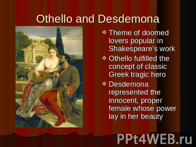 Theme of doomed lovers popular in Shakespeare's work Theme of doomed lovers popular in Shakespeare's work Othello fulfilled the concept of classic Greek tragic hero Desdemona represented the innocent, proper female whose power lay in her beauty