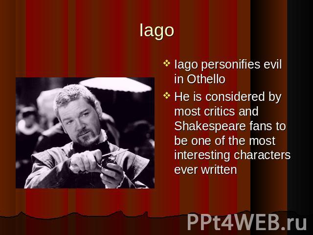 Iago Iago personifies evil in Othello Iago personifies evil in Othello He is considered by most critics and Shakespeare fans to be one of the most interesting characters ever written
