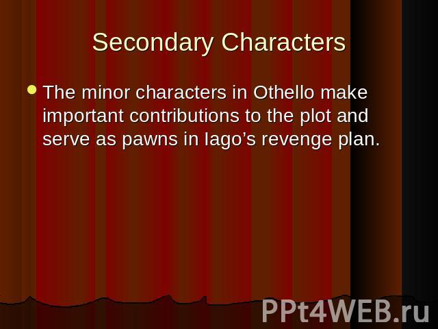 Secondary Characters The minor characters in Othello make important contributions to the plot and serve as pawns in Iago's revenge plan. The minor characters in Othello make important contributions to the plot and serve as pawns in Iago's revenge plan.