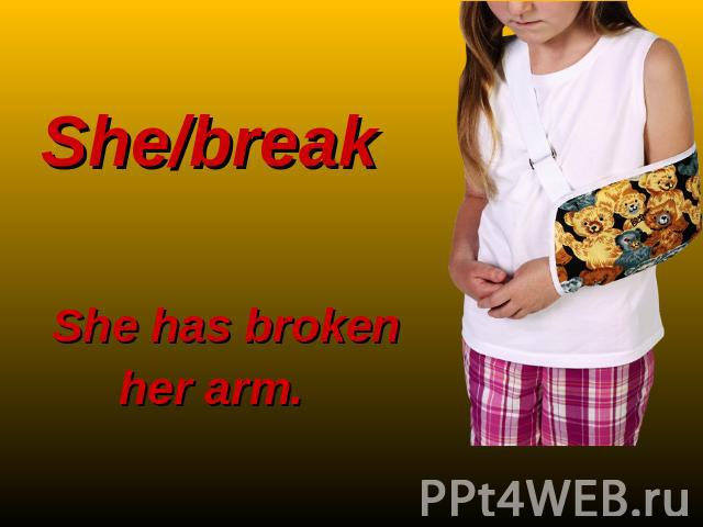 She/break She has broken her arm.