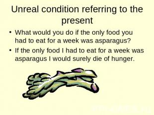 Unreal condition referring to the present What would you do if the only food you